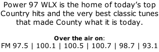 Power 97 WLX is the home of today's top Country hits and the very best classic tunes that made County what it is today.  Over the air on: FM 97.5 | 100.1 | 100.5 | 100.7 | 98.7 | 93.1