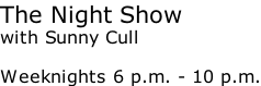 The Night Show with Sunny Cull  Weeknights 6 p.m. - 10 p.m.